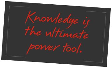Knowledge is the ultimate power tool.